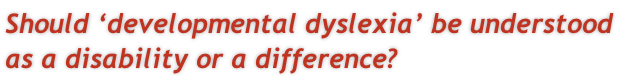 Should 'developmental dyslexia' be understood  as a disability or a difference?