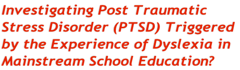 Investigating Post Traumatic  Stress Disorder (PTSD) Triggered  by the Experience of Dyslexia in  Mainstream School Education?